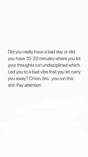 Did You Really: Did you really have a bad day or did  you have 10-20 minutes where you let  your thoughts run undisciplined which  Led you to a bad vibe that you let carry  you away? Cmon, br.. you run this  shit. Pay attention.