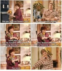 """Love, Yeah, and Flowers: Did you send me flowers. Dan?  No,why-would I do that?  Yeah, like youǐd  ever be romantic enough to-do  Dear Roseanne. Illied  omething like that for noreason.they re from me. Love, Dan  You scum <p>I lied&hellip; via /r/wholesomememes <a href=""""http://ift.tt/2y9NQxZ"""">http://ift.tt/2y9NQxZ</a></p>"""