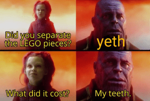 Thith ith amathing: Did you separate  the LEGO pieces?  yeth  What did it cost?  My teeth. Thith ith amathing