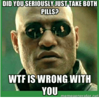 WTF: DID YOU SERIOUSLY JUST TAKE BOTH  PILLSP  WTF IS WRONG WITH  memegenerator.net