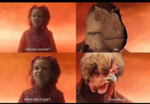 My favorite meme: Did you survive?  Yes  What did it cost?  Everything My favorite meme