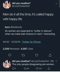 """I'm accountable for my own choices? Interesting"" (via /r/BlackPeopleTwitter): did you swallow?  @JustChokeOnlt  Men do it all the time, it's called happy  wife happy life  kyra @KyMurda  So women are expected to ""suffer in silence""  when we make bad choices in men? Interesting  00:40 12/24/18 Twitter for iPhone  2,500 Retweets 4,587 Likes  did you swallow? @JustChokeOnlt . 10h  The only people disagreeing are women  46  224 ""I'm accountable for my own choices? Interesting"" (via /r/BlackPeopleTwitter)"