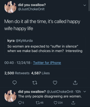 """I'm accountable for my own choices? Interesting"" by MGLLN MORE MEMES: did you swallow?  @JustChokeOnlt  Men do it all the time, it's called happy  wife happy life  kyra @KyMurda  So women are expected to ""suffer in silence""  when we make bad choices in men? Interesting  00:40 12/24/18 Twitter for iPhone  2,500 Retweets 4,587 Likes  did you swallow? @JustChokeOnlt . 10h  The only people disagreeing are women  46  224 ""I'm accountable for my own choices? Interesting"" by MGLLN MORE MEMES"