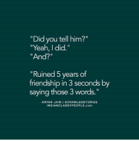 """Memes, 🤖, and Indians: """"Did you tell him?""""  """"Yeah, I did  """"And?""""  'Ruined 5 years of  friendship in 3 seconds by  saying those 3 words.""""  ARYAN JAIN  I SCRAWLED STORIES  INDIAN CLASSYPEOPLE.com Via admin: @__chintu____"""