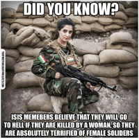 Respect to all women fighting ISIS!   🙌🙌👏👏  Join Us: The Free Thought Project: DID YOUIKNOW?  ISIS MEMEBERS BELIEVE THAT THEY WILLGO  TO HELL IF THEY ARE KILLED BYA WOMAN SO THEY  AREABSOLUTELY TERRIFIED OF FEMALE SOLIDERS Respect to all women fighting ISIS!   🙌🙌👏👏  Join Us: The Free Thought Project