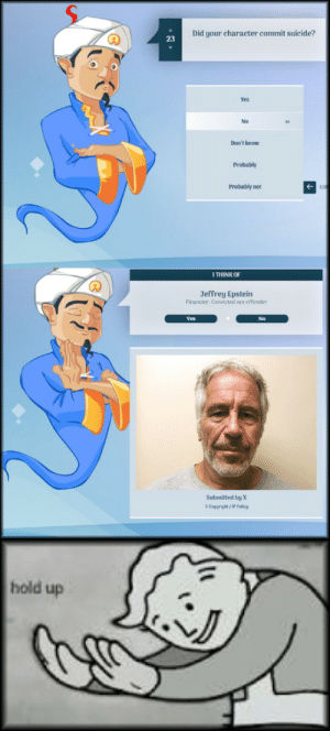 Akinator and Epstein: Did your character commit suicide?  23  Yes  No  Don't know  Probably  Probably nor  I THINK OF  Jeffrey Epstein  Financier. Convicted sex offender  Yes  No  Submitted by X  C Copyright/ IP Policy  hold up Akinator and Epstein