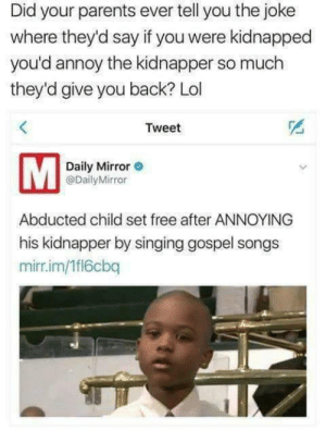 Seriously 😂: Did your parents ever tell you the joke  where they'd say if you were kidnapped  you'd annoy the kidnapper so much  they'd give you back? Lol  KE  Tweet  2  Daily Mirror  @DailyMirror  Abducted child set free after ANNOYING  his kidnapper by singing gospel songs  mirr.im/1fl6cbq Seriously 😂