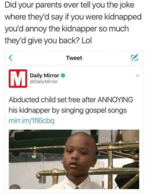 Meirl: Did your parents ever tell you the joke  where they'd say if you were kidnapped  you'd annoy the kidnapper so much  they'd give you back? Lol  Tweet  Daily Mirror  @DailyMirror  Abducted child set free after ANNOYING  his kidnapper by singing gospel songs  mirr.im/1fl6cbq Meirl