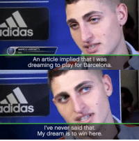 Memes, 🤖, and Article: didas  MARCO VERRANTTI  An article implied that I was  dreaming to play for Barcelona.  Ididas  I've never said that.  My dream is to win here. Marco Verratti is tired of the fake quotes created by barca fans  😂😂😂😂😂😂😂  -jr31