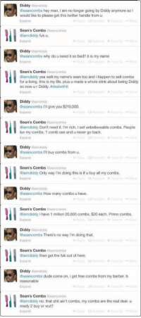 "When Diddy tried to buy the handle ""@SeanCombs"" a couple of years back: Diddy  alamdddy  aseancombs hey man, am no longer going by Diddy anymore so  I  would like to please get this twitter handle from u  Sean's Combs  aseancombs  @iamdiddy fuk u.  Diddy iamdiddy  aseancombs why do u need it so bad? it is my name  Sean's Combs  aseancombs  @iamdiddy yea well my name's sean too and i happen to sell combs  for a living, this is my life, plus u made a whole stink about being Diddy  so now ur Diddy, adeahwithit  Expand  Diddy  atamdddy  aseancombs I'll give you $210,000.  Expand  Sean's Combs  Oseancombs  @iamdiddy Don't need it. I'm rich. sell unbelieveable combs. People  luv my combs. 1 comb use and unever go back.  Expand  Diddy  aiamdiddy  aseancombs I'll buy combs from u.  Sean's Combs  oseancombs  @iamdiddy Only way I'm doing this is if u buy all my combs.  Expand  Diddy iamdiddy  aseancombs How many combs u have.  Expand  Sean's Combs  aseancombs  Giamdiddy l have 1 million 20,000 combs. $20 each. Primo combs.  Expand  Diddy  aiamdiddy  aseancombs There's no way I'm doing that.  Sean's Combs  aseancombs  @iamdiddy then get the fuk out of here.  Diddy  eiamdiddy  aseancombs dude come on, i get free combs from my barber, b  reasonable  Expand  Sean's Combs  seancombs  aiamdiddy no, that shit ain't combs, my combs are the real deal. u  ready 2 buy or wut?  Expand When Diddy tried to buy the handle ""@SeanCombs"" a couple of years back"