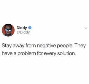 Going into #2020 with positive energy around only! 🙌💯 @Diddy https://t.co/MEbK5niAIf: Diddy  @Diddy  Stay away from negative people. They  have a problem for every solution. Going into #2020 with positive energy around only! 🙌💯 @Diddy https://t.co/MEbK5niAIf
