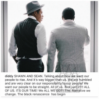 Memes, Black, and Desk: diddy SHAWN AND SEAN. Talking about how we want our  people to rise. And it's way bigger than us. We are humbled  and are very clear on our responsibility to our people! We  want our people to be straight. All of us. Not just 2!!! ALL  OF US. ITS OUR TIME! We ALL WE GOT! The. Narrative we  change. The black renascence has begin From the desk of diddy
