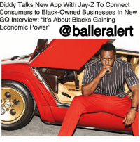 "Diddy Talks New App With ‪Jay-Z‬ To Connect Consumers to Black-Owned Businesses In New GQ Interview: ""It's About Blacks Gaining Economic Power"" - blogged by @worldwidekeege ⠀⠀⠀⠀⠀⠀⠀⠀⠀ ⠀⠀⠀⠀⠀⠀⠀⠀⠀ Brother Love himself, or Diddy, as many still recognize his name as, was the cover story for the newest issue of GQ magazine. The interview mentioned a lot of projects we can expect to see from Diddy in the near future, including the new app that he and ‪Jay-Z‬ want to develop to connect consumers to black-owned business. ⠀⠀⠀⠀⠀⠀⠀⠀⠀ ⠀⠀⠀⠀⠀⠀⠀⠀⠀ He stated, ""My culture… I want to be an authentic, unapologetic warrior for black culture and the culture of the street and how it moves. My thing is most importantly to change the narrative of the black race. I can't relate to anything that isn't about that."" ⠀⠀⠀⠀⠀⠀⠀⠀⠀ ⠀⠀⠀⠀⠀⠀⠀⠀⠀ There wasn't much mentioned about the app's name, release date, etc. Yet, Brother Love let up lightly about the apps projected function. When you open it, you will be able to search any city for black-owned or black-friendly business for you to patronize. Like a digital directory. ⠀⠀⠀⠀⠀⠀⠀⠀⠀ ⠀⠀⠀⠀⠀⠀⠀⠀⠀ He goes on to clarify, saying, ""This is not about taking away from any other community… We'll still go to Chinatown. We'll still buy Gucci! But the application will make it possible for us to have an economic community. It's about blacks gaining economic power."" ⠀⠀⠀⠀⠀⠀⠀⠀⠀ ⠀⠀⠀⠀⠀⠀⠀⠀ Looking forward to seeing how the app works and what kind of businesses you will be able to find once you explore its search engines.: Diddy  Talks New App With Jay-Z To Connect  Consumers to Black-Owned Businesses In New  GQ Interview: ""It's About Blacks Gaining  Economic Power""@balleralert Diddy Talks New App With ‪Jay-Z‬ To Connect Consumers to Black-Owned Businesses In New GQ Interview: ""It's About Blacks Gaining Economic Power"" - blogged by @worldwidekeege ⠀⠀⠀⠀⠀⠀⠀⠀⠀ ⠀⠀⠀⠀⠀⠀⠀⠀⠀ Brother Love himself, or Diddy, as many still recognize his name as, was the cover story for the newest issue of GQ magazine. The interview mentioned a lot of projects we can expect to see from Diddy in the near future, including the new app that he and ‪Jay-Z‬ want to develop to connect consumers to black-owned business. ⠀⠀⠀⠀⠀⠀⠀⠀⠀ ⠀⠀⠀⠀⠀⠀⠀⠀⠀ He stated, ""My culture… I want to be an authentic, unapologetic warrior for black culture and the culture of the street and how it moves. My thing is most importantly to change the narrative of the black race. I can't relate to anything that isn't about that."" ⠀⠀⠀⠀⠀⠀⠀⠀⠀ ⠀⠀⠀⠀⠀⠀⠀⠀⠀ There wasn't much mentioned about the app's name, release date, etc. Yet, Brother Love let up lightly about the apps projected function. When you open it, you will be able to search any city for black-owned or black-friendly business for you to patronize. Like a digital directory. ⠀⠀⠀⠀⠀⠀⠀⠀⠀ ⠀⠀⠀⠀⠀⠀⠀⠀⠀ He goes on to clarify, saying, ""This is not about taking away from any other community… We'll still go to Chinatown. We'll still buy Gucci! But the application will make it possible for us to have an economic community. It's about blacks gaining economic power."" ⠀⠀⠀⠀⠀⠀⠀⠀⠀ ⠀⠀⠀⠀⠀⠀⠀⠀ Looking forward to seeing how the app works and what kind of businesses you will be able to find once you explore its search engines."