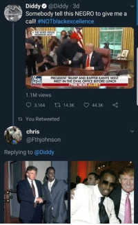 Kanye, Memes, and House: DiddyaDiddy 3d  Somebody tell this NEGRO to give me a  call! #NOTblackexcellence  THE WHETE HOUSE  MOMENTS AGO  ox  WS  PRESIDENT TRUMP AND RAPPER KANYE WEST  MEET IN THE OVAL OFFICE BEFORE LUNCH  1.1M views  3,164 14.3K 44.3K  ta You Retweeted  chris  @Fthjohnson  Replying to @Diddy