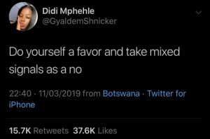 Dank, Iphone, and Memes: Didi Mphehle  @GyaldemShnicker  Do yourself a favor and take mixed  signals as a no  22:40 11/03/2019 from Botswana Twitter for  iPhone  15.7K Retweets 37.6K Likes You gotta say it with your chest by JustinSaneCesc MORE MEMES