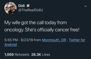 Android, Twitter, and Cancer: Didi  @TheRealDidiU  My wife got the call today from  oncology. She's officially cancer free!  5:55 PM 8/23/19 from Monmouth, OR Twitter for  Android  1,069 Retweets 26.3K Likes  > Another battle won
