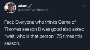 "game of thrones season: didn't  adam  @AdamTwosleeves  to be born  Fact: Everyone who thinks Game of  Thrones season 8 was good also asked  ""wait, who is that person"" 75 times this  season"