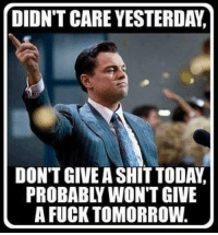 Fuck, Tomorrow, and Probability: DIDN'T CARE YESTERDA,n  DON'T GIVEA SHITTODAYd  PROBABL WON'T GIVE  A FUCK TOMORROW 😂👌