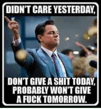 DIDN'T CARE YESTERDAY  DON'T GIVE A SHIT TODAY.  A FUCK TOMORROW