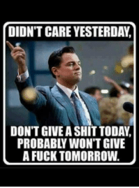 DIDN'T CARE YESTERDAY  DON'T GIVE A SHIT TODAY,  PROBABLY WON'T GIVE  A FUCK TOMORROW
