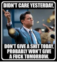 DIDN'T CARE YESTERDAY  DON'T GIVEA SHIT TODAY.  PROBABLY WON'T GIVE  A FUCK TOMORROW