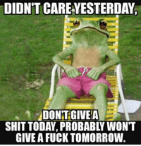 DIDNT CAREYESTERDAY  DONT GIVE A  SHIT TODAY, PROBABL WON'T  GIVE A FUCK TOMORROW.