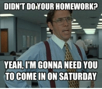 Education Teacher School Class Rules Memes: DIDN'T DO YOUR HOMEWORK?  YEAH,IM GONNA NEED YOU  TO COME IN ON SATURDAY Education Teacher School Class Rules Memes