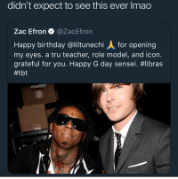 Birthday, Memes, and Tbt: didn't expect to see this ever Imao  Zac Efron @ZacEfron  Happy birthday @liltunechi A for opening  my eyes. a tru teacher, role model, and icon.  grateful for you. Happy G day sensei. A king acknowledging another king