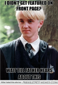 """Jealous, Memes, and Hitler: DIDN'T GET FEATURED ON  FRONT PAGE  WAIT TILL FATHER HEARS  ABOUT THIS  Hitler hated this site too MUGGLENET MEMES.COM <p>Jealous Draco <a href=""""http://ift.tt/15raIWt"""">http://ift.tt/15raIWt</a></p>"""