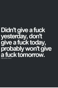Didn't give fuck  yesterday, don't  give a fuck today,  probably won't give  a fuck tomorrow.  Hplyrikz.com