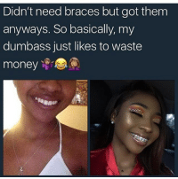 uh yeah u have to be pretty dumb to do that..: Didn't need braces but got them  anyways. So basically, my  dumbass just likes to waste  money r uh yeah u have to be pretty dumb to do that..