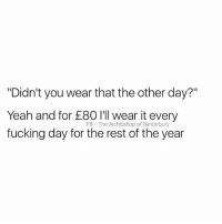 """Not even joking: """"Didn't you wear that the other day?""""  Yeah and for £80 l'l wear it every  fucking day for the rest of the year  FB The Archbishop of Banterbury Not even joking"""