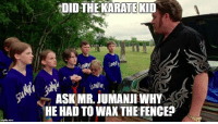 Thanks Rob Gaunt! Sounds right.  MOBILE GAME! bit.ly/2trailerparkboys: DIDTHEKARATEKID  UNNI  ASK MR. JUMANJI WHY  HE HAD TO WAXTHE FENCE? Thanks Rob Gaunt! Sounds right.  MOBILE GAME! bit.ly/2trailerparkboys