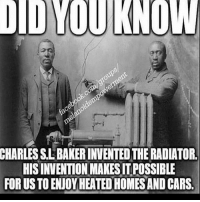 Blackhistory, Cars, and Memes: DIDYOUKNOW  KNOW  CHARLES SLBAKERINVENTED THERADIATOR.  HISINVENTIONMAKESITPOSSIBLE  FORUSTO ENJOY HEATEDHOMESANO CARS, The more you know. Our ancestors have contributed so much to the formation of today's present society. They came up with tons and tons of inventions in a nation that despised their very existence and never treated them as human or on equal footing. I've said it before, we are the most creative resilient people on the planet. Drop us off in the ocean and we'd find a way to build civilizations there. Mediaoutrage melanin blackinventors blackhistory blackpeople