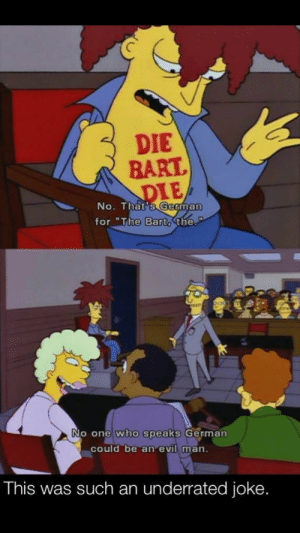 "Bart, Evil, and Who: DIE  BART  DIE  No. That's German  for ""The Bart, the.  No one who speaks German  could be an evil man.  This was such an underrated joke."