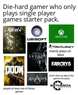 Shut Up, Ubisoft, and Xbox: Die-hard gamer who only  plays single player  games starter pack.  Fallut4  XBOXONE  UBISOFT  TOM CLANCY  mainly plays on  xbox  S KYRD  FARCRY5  ASSASSINS  won't shut up about the  games he plays  BETHESDA  GAME STUDIOS  played at least one of those  games Guilty as charged