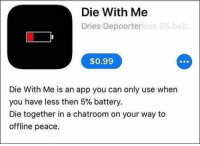 68 Funny Memes Of The Day To Make Your Laugh: Die With Me  Dries Depoorterless 5% batt  $0.99  Die With Me is an app you can only use when  you have less then 5% battery.  Die together in a chatroom on your way to  offline peace. 68 Funny Memes Of The Day To Make Your Laugh