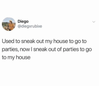 "Funny, My House, and Fuck: Diego  @diegxrubixe  Used to sneak out my house to go to  parties, now I sneak out of parties to go  to my house ""Hey, where are you going?"" ""I'm going home, fuck y'all"" https://t.co/KrPaJh4rK9"