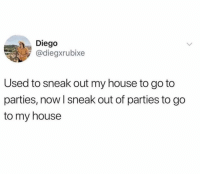 Memes, My House, and House: Diego  @diegxrubixe  Used to sneak out my house to go to  parties, now l sneak out of parties to go  to my house My reality.