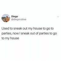 Being an Adult, My House, and Home: Diego  @diegxrubixe  Used to sneak out my house to go to  parties, now I sneak out of parties to go  to my house Being an adult is basically just staying home a lot.