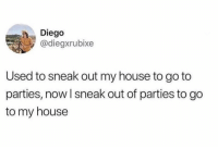 My House, True, and House: Diego  @diegxrubixe  Used to sneak out my house to go to  parties, now I sneak out of parties to go  to my house True though 🤣 https://t.co/K6NK7zKzrS