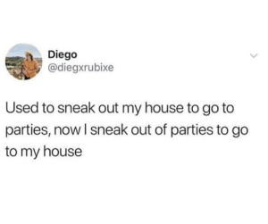 My House, Tumblr, and House: Diego  @diegxrubixe  Used to sneak out my house to go to  parties, now I sneak out of parties to go  to my house Follow us @studentlifeproblems​