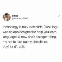 Lmao, Shit, and Help: diego  @shadesof666  technology is truly incredible, Duo Lingo  was an app designed to help you learn  languages & now she's a singer telling  me not to pick up my aint shit ex  boyfriend's calls LMAO