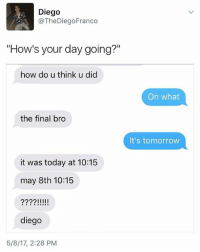 """Memes, Today, and Tomorrow: Diego  @The Diego Franco  """"How's your day going?""""  how do u think u did  the final bro  it was today at 10:15  may 8th 10:15  222?IIIII  diego  5/8/17, 2:28 PM  On what  It's tomorrow Someone check on diego"""