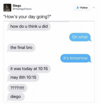 """this gives me anxiety just looking at it: Diego  @The DiegoFranco  """"How's your day going?""""  how do u think u did  the final bro  it was today at 10:15  may 8th 10:15  IIII  diego  Follow  On what  It's tomorrow this gives me anxiety just looking at it"""