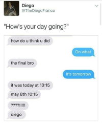 """Finals, Memes, and Http: Diego  @TheDiegoFranco  """"How's your day going?""""  how do u think u did  On what  the final bro  It's tomorrow  it was today at 10:15  may 8th 10:15  diego <p>Finals week via /r/memes <a href=""""http://ift.tt/2pG4FIk"""">http://ift.tt/2pG4FIk</a></p>"""
