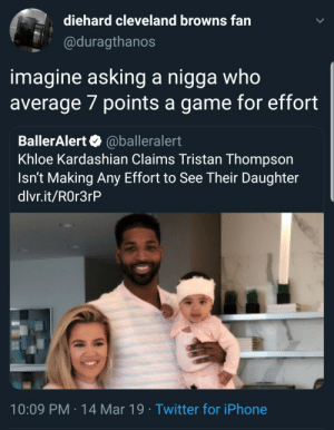 Cleveland Browns, Iphone, and Khloe Kardashian: diehard cleveland browns fan  @duragthanos  imagine asking a nigga who  average 7 points a game for effort  BallerAlert @balleralert  Khloe Kardashian Claims Tristan Thompson  Isn't Making Any Effort to See Their Daughter  dlvr.it/ROr3rP  10:09 PM-14 Mar 19 Twitter for iPhone So foul.