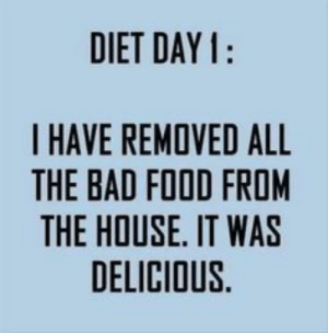 My type of humor: DIET DAY 1:  I HAVE REMOVED ALL  THE BAD FOOD FROM  E IT  THE HOUSE. IT WAS  DELICIOUS. My type of humor
