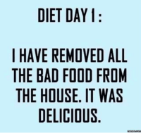 Dank, 🤖, and Bad Food: DIET DAY  I HAVE REMOVED ALL  THE BAD FOOD FROM  THE HOUSE. IT WAS  DELICIOUS  Memes com Starting off strong on my diet :)