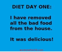 Dieting, Memes, and Diet: DIET DAY ONE:  I have removed  all the bad food  from the house.  It was delicious!  womenafter50 comm